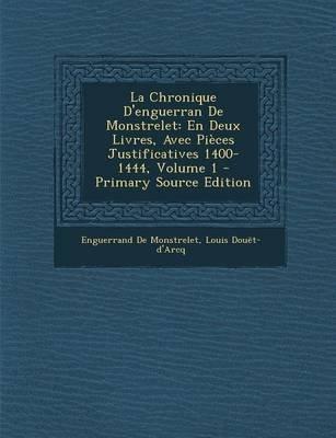 La Chronique D'Enguerran de Monstrelet - En Deux Livres, Avec Pieces Justificatives 1400-1444, Volume 1 (Paperback):...