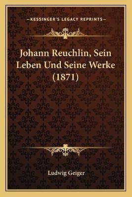Johann Reuchlin, Sein Leben Und Seine Werke (1871) (Paperback): Ludwig Geiger