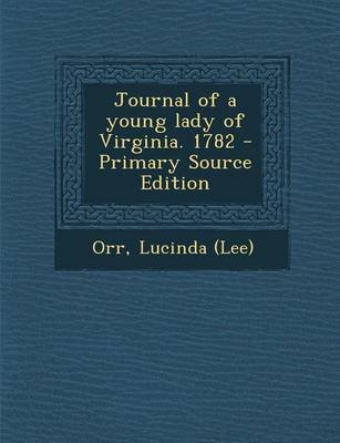 Journal of a Young Lady of Virginia. 1782 (Paperback, Primary Source): Lucinda Orr