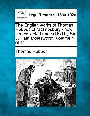 The English Works of Thomas Hobbes of Malmesbury / Now First Collected and Edited by Sir William Molesworth. Volume 4 of 11...