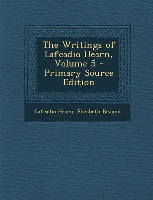 The Writings of Lafcadio Hearn, Volume 5 (Paperback, Primary Source): Lafcadio Hearn, Elizabeth Bisland