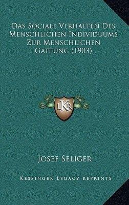 Das Sociale Verhalten Des Menschlichen Individuums Zur Menschlichen Gattung (1903) (German, Hardcover): Josef Seliger