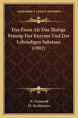 Das Eisen ALS Das Thatige Prinzip Der Enzyme Und Der Lebendigen Substanz (1902) (German, Paperback): N. Sacharoff