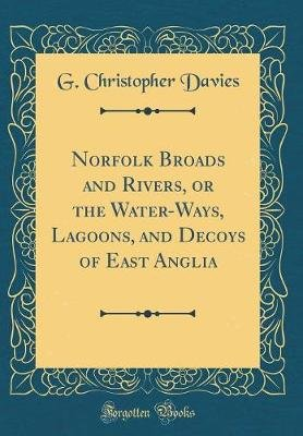 Norfolk Broads and Rivers, or the Water-Ways, Lagoons, and Decoys of East Anglia (Classic Reprint) (Hardcover): G Christopher...