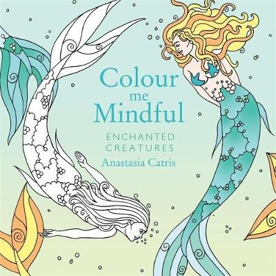 Colour Me Mindful: Enchanted Creatures (Paperback): Anastasia Catris