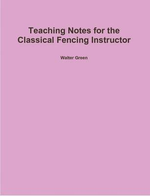 Teaching Notes for the Classical Fencing Instructor (Paperback): Walter Green