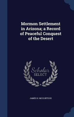 Mormon Settlement in Arizona; A Record of Peaceful Conquest of the Desert (Hardcover): James H. McClintock