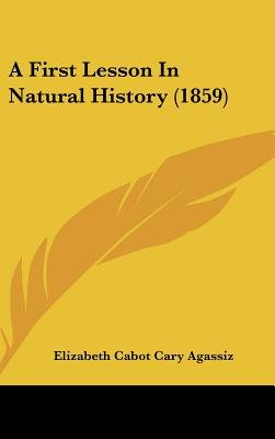 A First Lesson in Natural History (1859) (Hardcover): Elizabeth Cabot Cary Agassiz