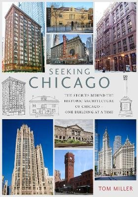 Seeking Chicago - The Stories Behind the Architecture of the Windy City - One Building at a Time (Paperback): Tom Miller