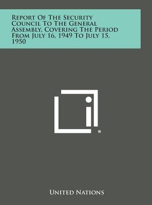 Report of the Security Council to the General Assembly, Covering the Period from July 16, 1949 to July 15, 1950 (Hardcover):...