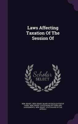 Laws Affecting Taxation of the Session of (Hardcover): New Jersey.