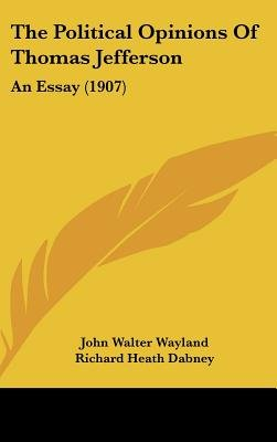 The Political Opinions of Thomas Jefferson - An Essay (1907) (Hardcover): John Walter Wayland