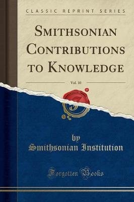 Smithsonian Contributions to Knowledge, Vol. 10 (Classic Reprint) (Paperback): Smithsonian Institution