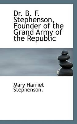Dr. B. F. Stephenson, Founder of the Grand Army of the Republic (Paperback): Mary Harriet Stephenson
