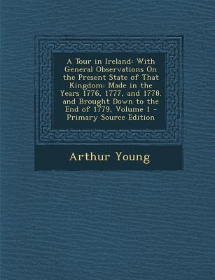 A Tour in Ireland - With General Observations on the Present State of That Kingdom: Made in the Years 1776, 1777, and 1778. and...