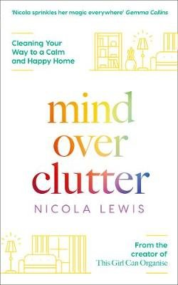 Mind Over Clutter - Cleaning Your Way to a Calm and Happy Home (Paperback): Nicola Lewis