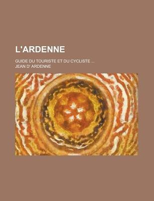 L'Ardenne; Guide Du Touriste Et Du Cycliste ... (English, French, Paperback): Us Government, Jean D. Ardenne