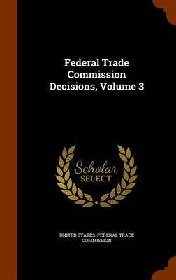 Federal Trade Commission Decisions, Volume 3 (Hardcover): United States. - Federal Trade Commission.