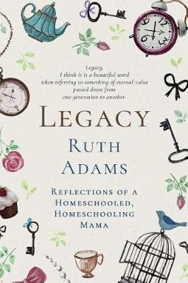 Legacy - Reflections of a Homeschooled, Homeschooling Mama (Paperback): Ruth L Adams
