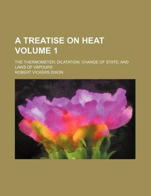 A Treatise on Heat Volume 1; The Thermometer Dilatation Change of State and Laws of Vapours (Paperback): Robert Vickers Dixon