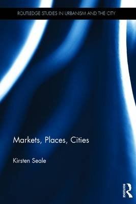 Markets, Places, Cities (Hardcover): Kirsten Seale