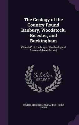 The Geology of the Country Round Banbury, Woodstock, Bicester, and Buckingham - (Sheet 45 of the Map of the Geological Survey...