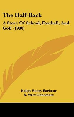 The Half-Back - A Story of School, Football, and Golf (1900) (Hardcover): Ralph Henry Barbour