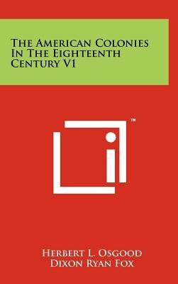 The American Colonies in the Eighteenth Century V1 (Hardcover): Herbert Levi Osgood