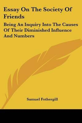 Essay on the Society of Friends - Being an Inquiry Into the Causes of Their Diminished Influence and Numbers (Paperback):...