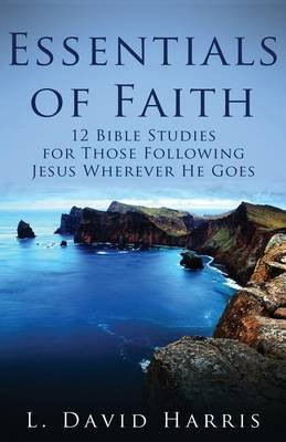 Essentials of Faith - 12 Bible Studies for Those Following Jesus Wherever He Goes (Paperback): L. David Harris