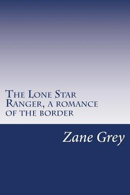 The Lone Star Ranger, a Romance of the Border (Paperback): Zane Grey