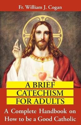 Brief Catechism for Adults : a Complete Handbook on How to be a Good Catholic (Paperback): William J. Cogan