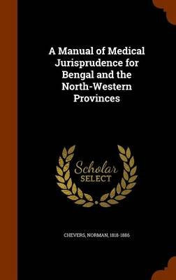 A Manual of Medical Jurisprudence for Bengal and the North-Western Provinces (Hardcover): Chevers Norman 1818-1886