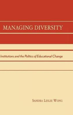 Managing Diversity - Institutions and the Politics of Educational Change (Hardcover): Sandra Leslie Wong