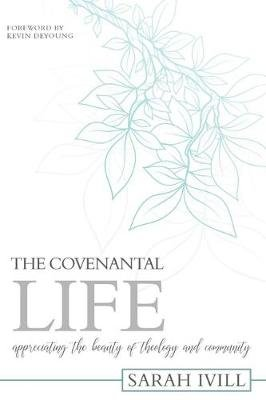 The Covenantal Life - Appreciating the Beauty of Theology and Community (Paperback): Sarah IVILL