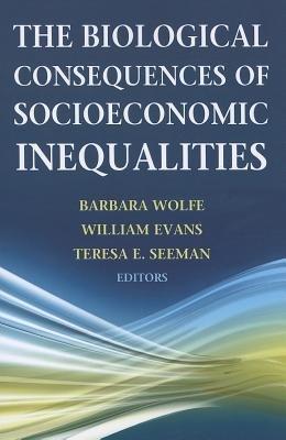 The Biological Consequences of Socioeconomic Inequalities (Paperback): Barbara L. Wolfe, William Evans, Teresa E. Seeman