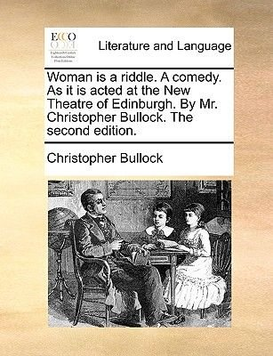 Woman Is a Riddle. a Comedy. as It Is Acted at the New Theatre of Edinburgh. by Mr. Christopher Bullock. the Second Edition....