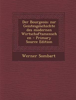 Der Bourgeois; Zur Geistesgeschichte Des Modernen Wirtschaftsmenschen (German, Paperback, Primary Source): Werner Sombart