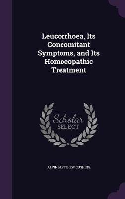 Leucorrhoea, Its Concomitant Symptoms, and Its Homoeopathic Treatment (Hardcover): Alvin Matthew Cushing