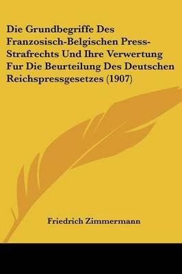 Die Grundbegriffe Des Franzosisch-Belgischen Press-Strafrechts Und Ihre Verwertung Fur Die Beurteilung Des Deutschen...