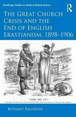 The Great Church Crisis and the End of English Erastianism, 1898-1906 (Electronic book text): Bethany Kilcrease