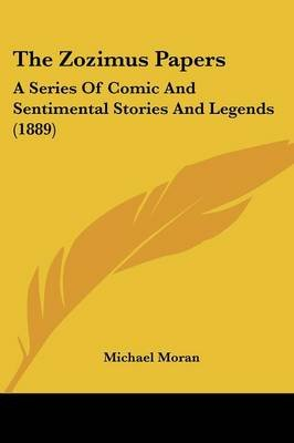 The Zozimus Papers - A Series of Comic and Sentimental Stories and Legends (1889) (Paperback): Michael Moran