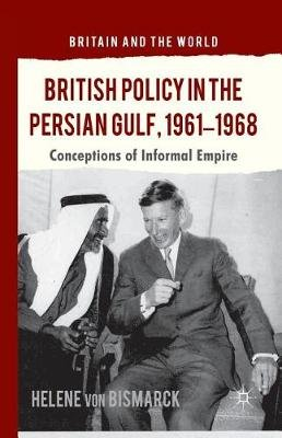 British Policy in the Persian Gulf, 1961-1968 - Conceptions of Informal Empire (Paperback, 1st ed. 2013): Helene von Bismarck