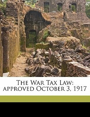The War Tax Law - Approved October 3, 1917 (Paperback): United States