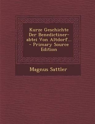 Kurze Geschichte Der Benedictiner-Abtei Von Altdorf... - Primary Source Edition (German, Paperback): Magnus Sattler