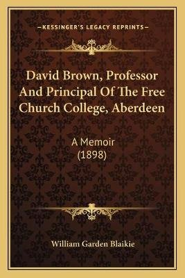 David Brown, Professor and Principal of the Free Church College, Aberdeen - A Memoir (1898) (Paperback): William Garden Blaikie