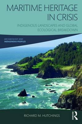 Maritime Heritage in Crisis - Indigenous Landscapes and Global Ecological Breakdown (Paperback): Richard M. Hutchings