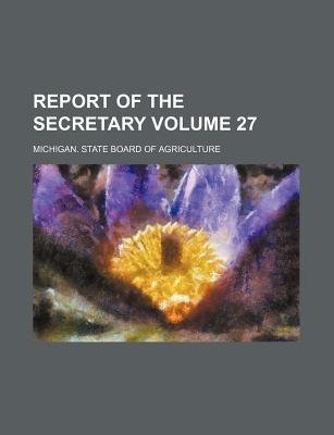 Report of the Secretary Volume 27 (Paperback): Michigan State Board Agriculture
