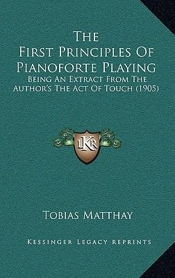 The First Principles of Pianoforte Playing - Being an Extract from the Author's the Act of Touch (1905) (Hardcover):...