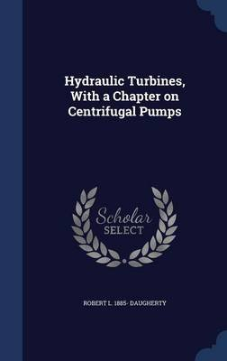 Hydraulic Turbines, with a Chapter on Centrifugal Pumps (Hardcover): Robert L. 1885 Daugherty